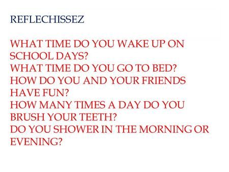 REFLECHISSEZ WHAT TIME DO YOU WAKE UP ON SCHOOL DAYS? WHAT TIME DO YOU GO TO BED? HOW DO YOU AND YOUR FRIENDS HAVE FUN? HOW MANY TIMES A DAY DO YOU BRUSH.
