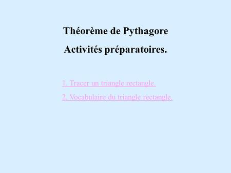 1. Tracer un triangle rectangle. 2. Vocabulaire du triangle rectangle. Théorème de Pythagore Activités préparatoires.