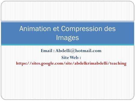 Site Web : https://sites.google.com/site/abdelkrimabdelli/teaching Animation et Compression des Images.