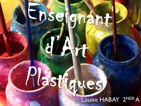 Enseignant d'Art Plastiques Louise HABAY 2 NDE A.