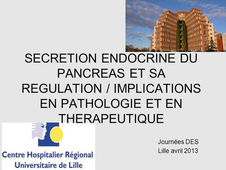 SECRETION ENDOCRINE DU PANCREAS ET SA REGULATION / IMPLICATIONS EN PATHOLOGIE ET EN THERAPEUTIQUE Journées DES Lille avril 2013.