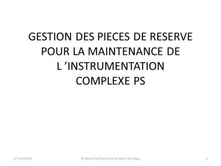 GESTION DES PIECES DE RESERVE POUR LA MAINTENANCE DE L 'INSTRUMENTATION COMPLEXE PS 27 mai 2014BI Beamline Operational Spare Strategy1.