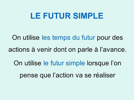 LE FUTUR SIMPLE On utilise les temps du futur pour des actions à venir dont on parle à l'avance. On utilise le futur simple lorsque l'on pense que l'action.