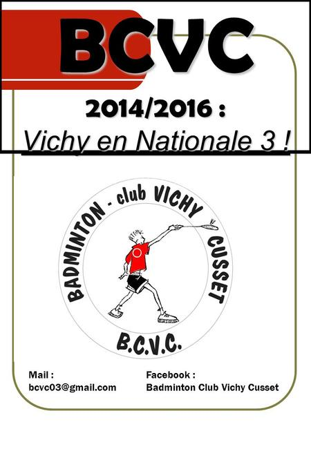 BCVC 2014/2016 : Vichy en Nationale 3 ! Mail : Facebook : Badminton Club Vichy Cusset.