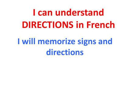 I can understand DIRECTIONS in French I will memorize signs and directions.