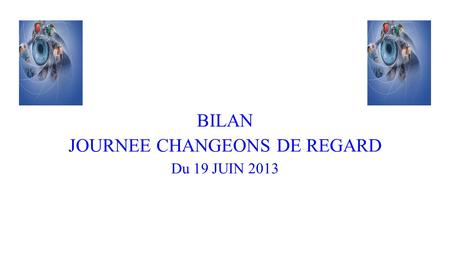 BILAN JOURNEE CHANGEONS DE REGARD Du 19 JUIN 2013.