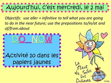 Aujourd'hui, c'est mercredi, le 2 mai Objectifs: use aller + infinitive to tell what you are going to do in the near future; use the prepositions to/in/at.