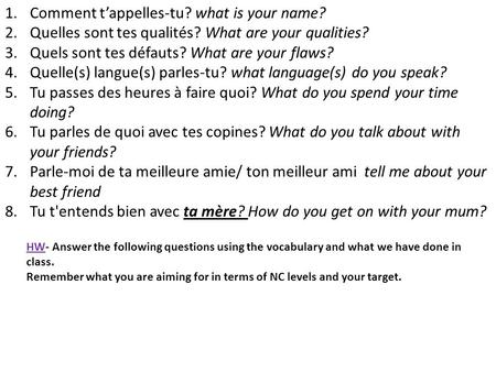 1.Comment t'appelles-tu? what is your name? 2.Quelles sont tes qualités? What are your qualities? 3.Quels sont tes défauts? What are your flaws? 4.Quelle(s)