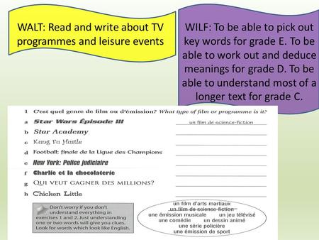 WALT: Read and write about TV programmes and leisure events WILF: To be able to pick out key words for grade E. To be able to work out and deduce meanings.