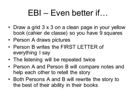 EBI – Even better if… Draw a grid 3 x 3 on a clean page in your yellow book (cahier de classe) so you have 9 squares Person A draws pictures Person B writes.