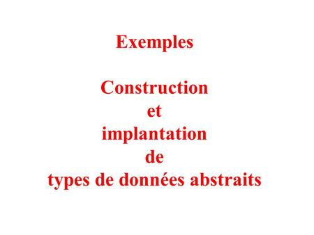 1 Exemples Construction et implantation de types de données abstraits.