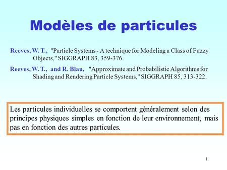 1 Modèles de particules Reeves, W. T., Particle Systems - A technique for Modeling a Class of Fuzzy Objects, SIGGRAPH 83, 359-376. Reeves, W. T., and.
