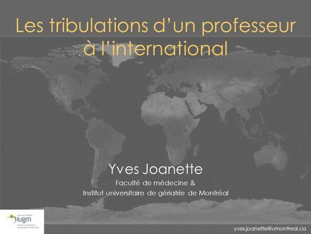 Les tribulations d'un professeur à l'international Yves Joanette Faculté de médecine & Institut universitaire de gériatrie de.