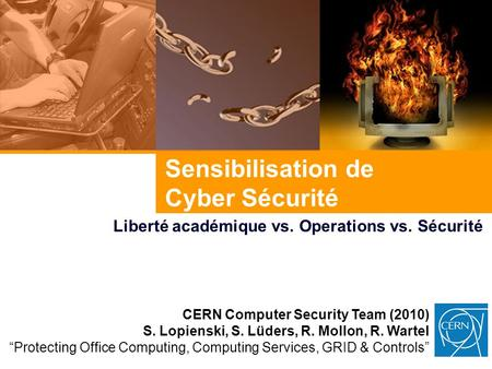 Sensibilisation de Cyber Sécurité Liberté académique vs. Operations vs. Sécurité CERN Computer Security Team (2010) S. Lopienski, S. Lüders, R. Mollon,