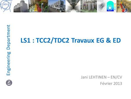 LS1 : TCC2/TDC2 Travaux EG & ED Jani LEHTINEN – EN/CV Février 2013 Engineering Department.