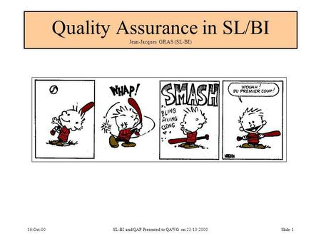 16-Oct-00SL-BI and QAP Presented to QAWG on 23/10/2000Slide 1 Quality Assurance in SL/BI Jean-Jacques GRAS (SL-BI)