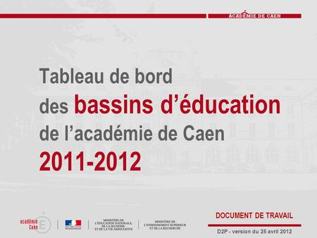 Tableau de bord des bassins d'éducation de l'académie de Caen 2011-2012 D2P - version du 25 avril 2012 DOCUMENT DE TRAVAIL.