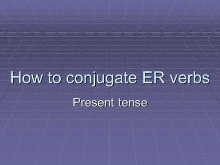 How to conjugate ER verbs Present tense. Steps: 1. Take any ER verb and get rid of the ER ending. ex: chanter remove the er 2. What you are left with: