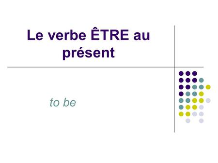 Le verbe ÊTRE au présent to be. When the verbe ÊTRE is conjugated, it looks like this: Je suis – I am Tu es – you are Il est – he is Elle est – she is.