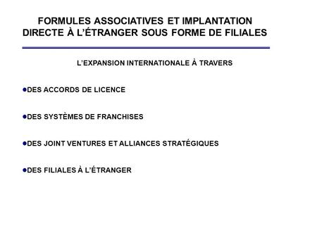 FORMULES ASSOCIATIVES ET IMPLANTATION DIRECTE À L'ÉTRANGER SOUS FORME DE FILIALES L'EXPANSION INTERNATIONALE À TRAVERS l DES ACCORDS DE LICENCE l DES SYSTÈMES.
