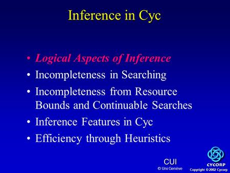 Copyright © 2002 Cycorp CUI © Uni Genève Logical Aspects of Inference Incompleteness in Searching Incompleteness from Resource Bounds and Continuable Searches.