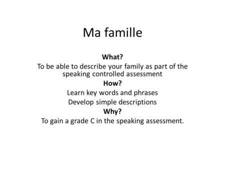 Ma famille What? To be able to describe your family as part of the speaking controlled assessment How? Learn key words and phrases Develop simple descriptions.