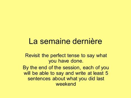 La semaine dernière Revisit the perfect tense to say what you have done. By the end of the session, each of you will be able to say and write at least.