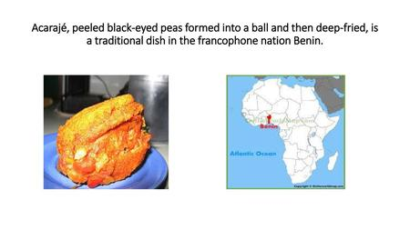 Acarajé, peeled black-eyed peas formed into a ball and then deep-fried, is a traditional dish in the francophone nation Benin.
