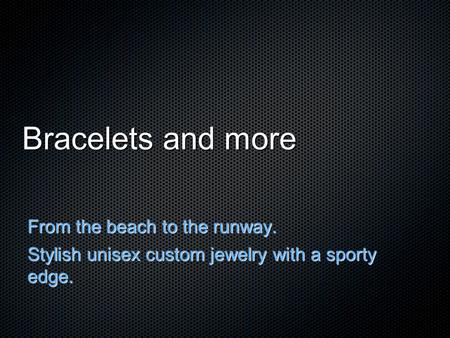 Bracelets and more From the beach to the runway. Stylish unisex custom jewelry with a sporty edge.