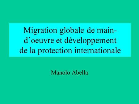 Migration globale de main- d'oeuvre et développement de la protection internationale Manolo Abella.
