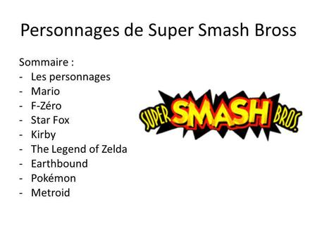 Personnages de Super Smash Bross Sommaire : -Les personnages -Mario - F-Zéro -Star Fox -Kirby -The Legend of Zelda -Earthbound -Pokémon -Metroid.