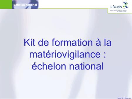 Version 1.01 – Octobre 2005 Echelon national Kit de formation à la matériovigilance : échelon national.