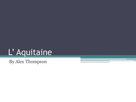 L' Aquitaine By Alex Thompson. Je habite la region Aquitaine.