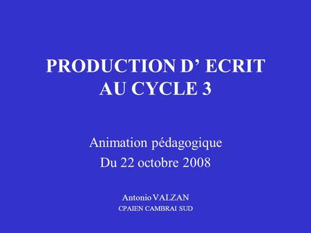 PRODUCTION D' ECRIT AU CYCLE 3 Animation pédagogique Du 22 octobre 2008 Antonio VALZAN CPAIEN CAMBRAI SUD.