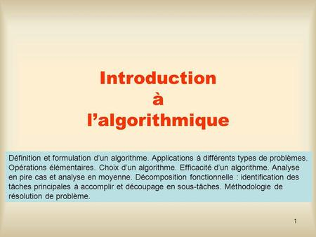 1 Introduction à l'algorithmique Définition et formulation d'un algorithme. Applications à différents types de problèmes. Opérations élémentaires. Choix.