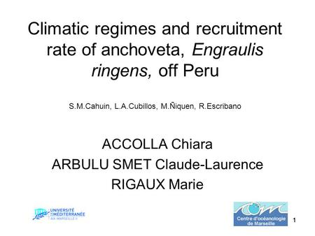 111 Climatic regimes and recruitment rate of anchoveta, Engraulis ringens, off Peru S.M.Cahuin, L.A.Cubillos, M.Ñiquen, R.Escribano ACCOLLA Chiara ARBULU.