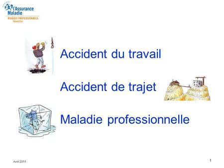 1 Avril 2011 Accident du travail Accident de trajet Maladie professionnelle.