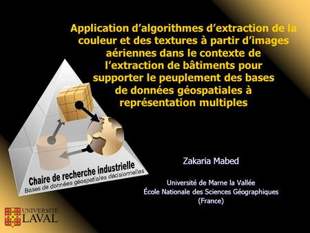 Zakaria Mabed Université de Marne la Vallée École Nationale des Sciences Géographiques (France) UNIVERSITÉ LAVAL Application d'algorithmes d'extraction.