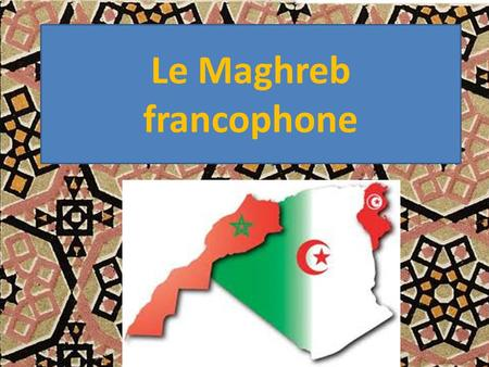 Le Maghreb francophone.
