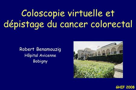 GHIF 2008 Coloscopie virtuelle et dépistage du cancer colorectal Robert Benamouzig Hôpital Avicenne Bobigny.