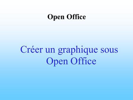 Open Office Créer un graphique sous Open Office. Démarrage d' Open Office.