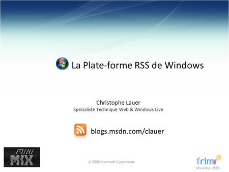 © 2006 Microsoft Corporation. La Plate-forme RSS de Windows Christophe Lauer Spécialiste Technique Web & Windows Live blogs.msdn.com/clauer My score: 2585.