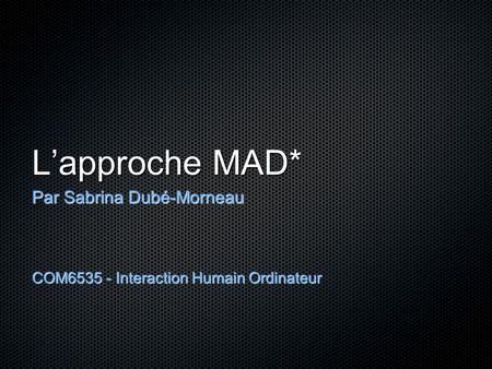 L'approche MAD* Par Sabrina Dubé-Morneau COM6535 - Interaction Humain Ordinateur.