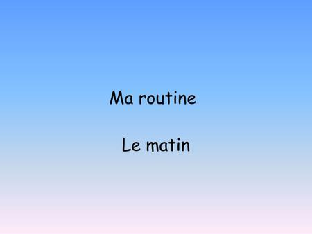 Ma routine Le matin. mardi dix janvier MA ROUTINE: To learn to describe your daily routine. To describe a day in the past. To revise time. To say what.