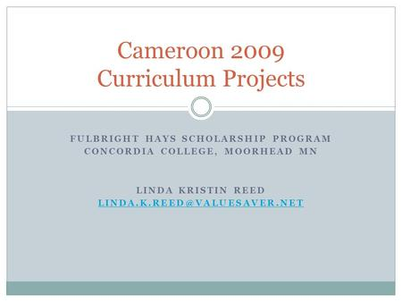 FULBRIGHT HAYS SCHOLARSHIP PROGRAM CONCORDIA COLLEGE, MOORHEAD MN LINDA KRISTIN REED Cameroon 2009 Curriculum Projects.