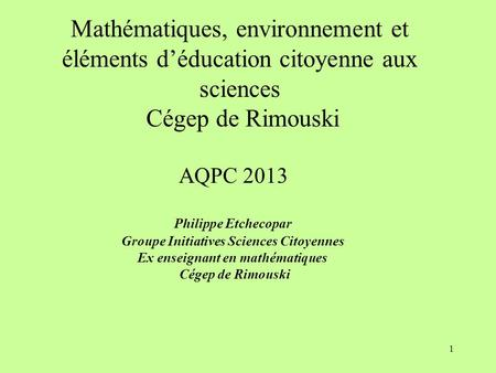 1 Mathématiques, environnement et éléments d'éducation citoyenne aux sciences Cégep de Rimouski AQPC 2013 Philippe Etchecopar Groupe Initiatives Sciences.