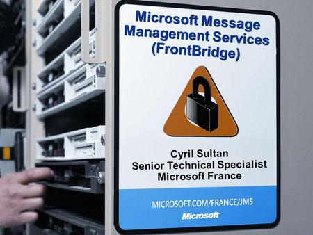 Microsoft Message Management Services (FrontBridge) Cyril Sultan Senior Technical Specialist Microsoft France.