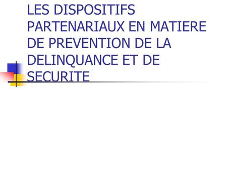 LES DISPOSITIFS PARTENARIAUX EN MATIERE DE PREVENTION DE LA DELINQUANCE ET DE SECURITE.