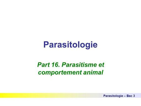 Parasitologie Parasitologie – Bac 3 Part 16. Parasitisme et comportement animal.