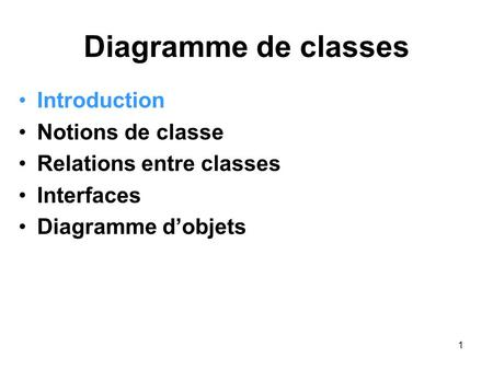 1 Diagramme de classes Introduction Notions de classe Relations entre classes Interfaces Diagramme d'objets.